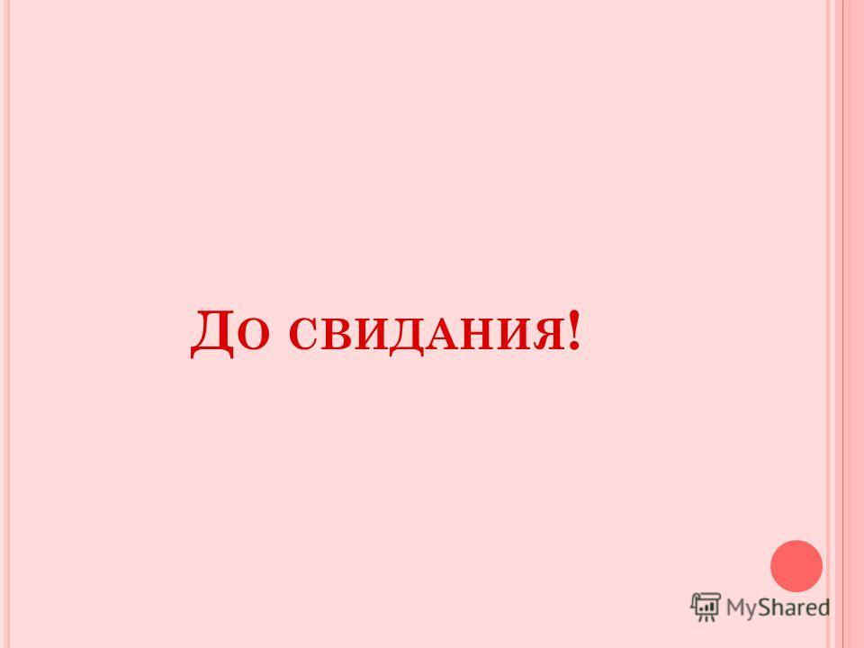 Д О СВИДАНИЯ !