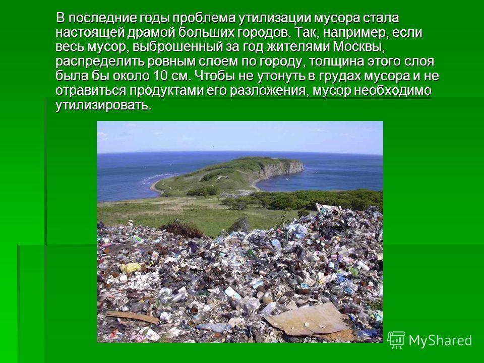 В последние годы проблема утилизации мусора стала настоящей драмой больших городов. Так, например, если весь мусор, выброшенный за год жителями Москвы, распределить ровным слоем по городу, толщина этого слоя была бы около 10 см. Чтобы не утонуть в гр