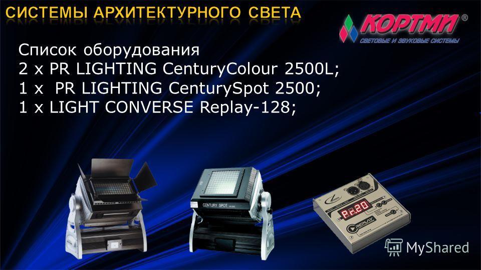 Список оборудования 2 х PR LIGHTING CenturyColour 2500L; 1 х PR LIGHTING CenturySpot 2500; 1 х LIGHT CONVERSE Replay-128;