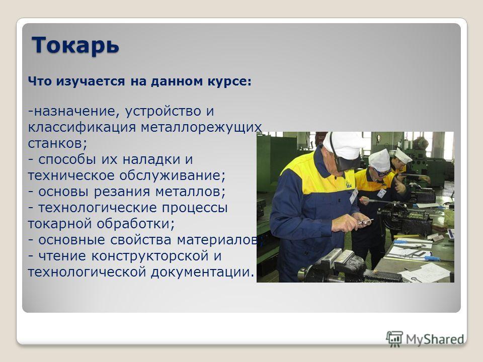 Токарь Что изучается на данном курсе: -назначение, устройство и классификация металлорежущих станков; - способы их наладки и техническое обслуживание; - основы резания металлов; - технологические процессы токарной обработки; - основные свойства матер