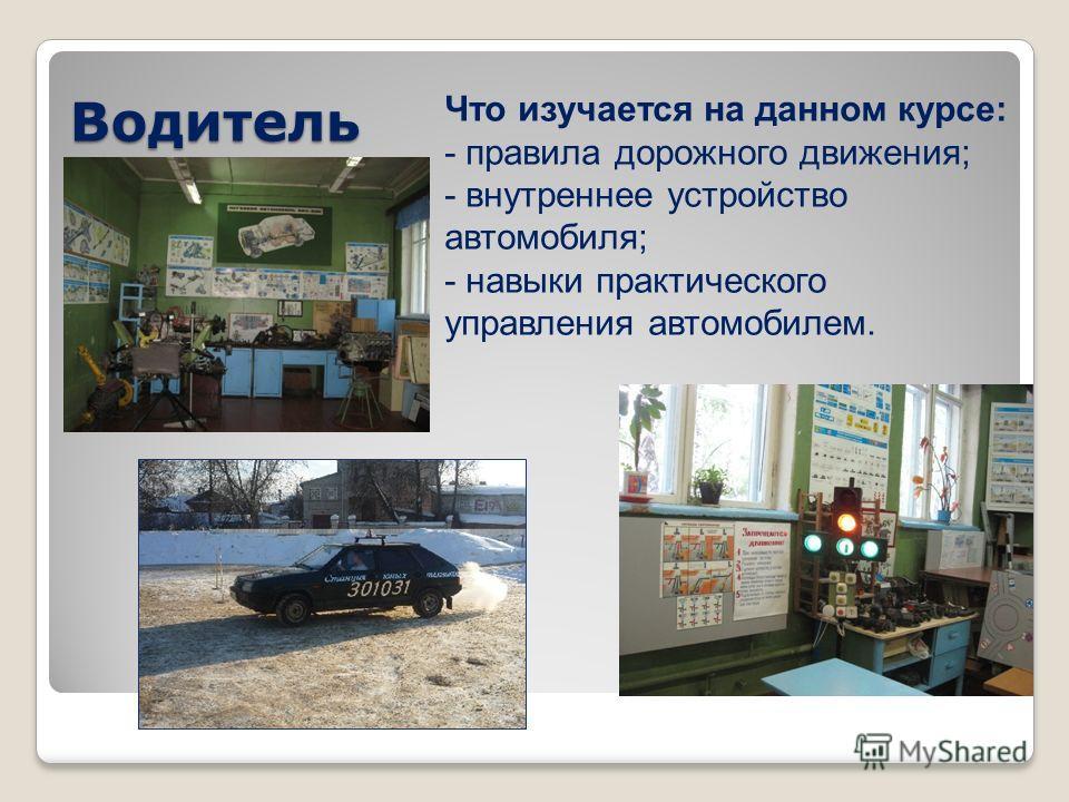 Водитель Что изучается на данном курсе: - правила дорожного движения; - внутреннее устройство автомобиля; - навыки практического управления автомобилем.