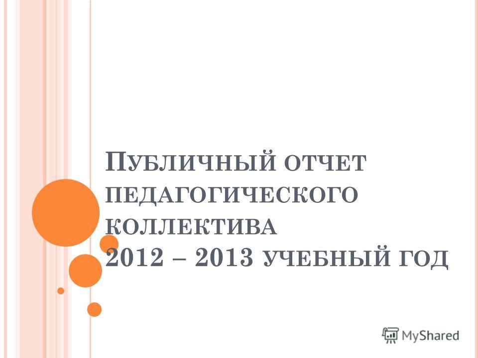 П УБЛИЧНЫЙ ОТЧЕТ ПЕДАГОГИЧЕСКОГО КОЛЛЕКТИВА 2012 – 2013 УЧЕБНЫЙ ГОД