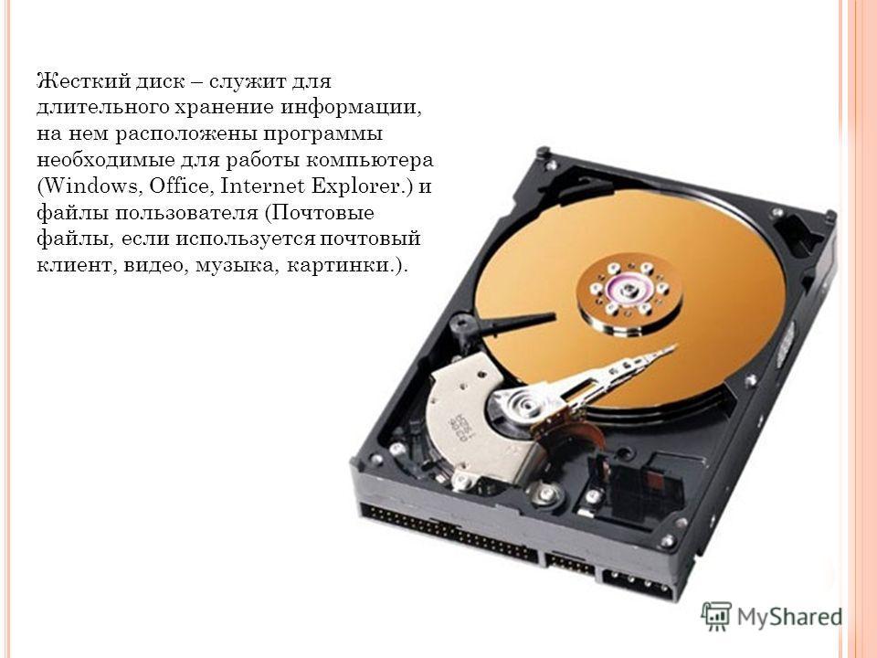 Жесткий диск – служит для длительного хранение информации, на нем расположены программы необходимые для работы компьютера (Windows, Office, Internet Explorer.) и файлы пользователя (Почтовые файлы, если используется почтовый клиент, видео, музыка, ка