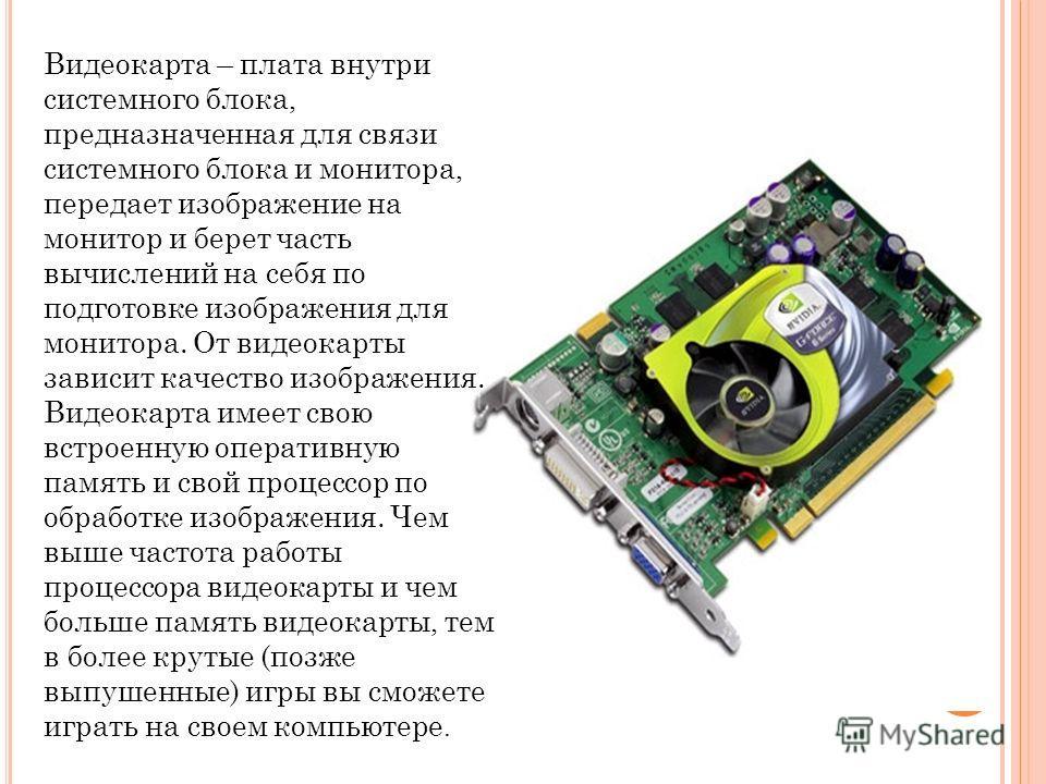 Видеокарта – плата внутри системного блока, предназначенная для связи системного блока и монитора, передает изображение на монитор и берет часть вычислений на себя по подготовке изображения для монитора. От видеокарты зависит качество изображения. Ви