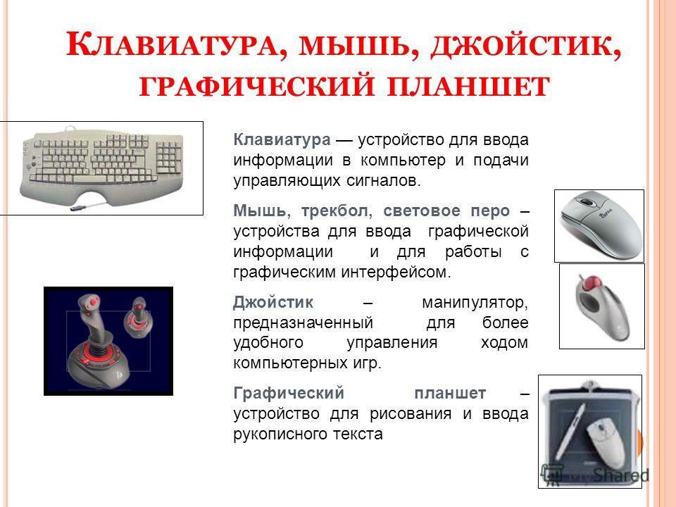 К ЛАВИАТУРА, МЫШЬ, ДЖОЙСТИК, ГРАФИЧЕСКИЙ ПЛАНШЕТ Клавиатура устройство для ввода информации в компьютер и подачи управляющих сигналов. Мышь, трекбол, световое перо – устройства для ввода графической информации и для работы с графическим интерфейсом.