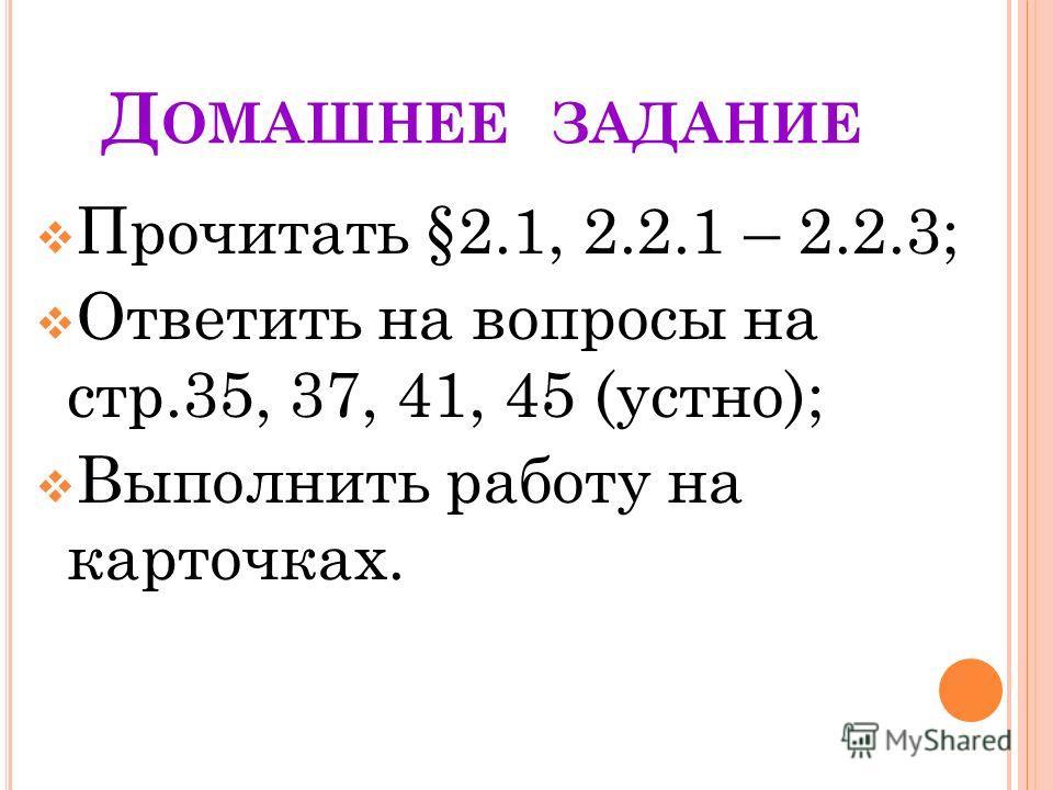Д ОМАШНЕЕ ЗАДАНИЕ Прочитать §2.1, 2.2.1 – 2.2.3; Ответить на вопросы на стр.35, 37, 41, 45 (устно); Выполнить работу на карточках.