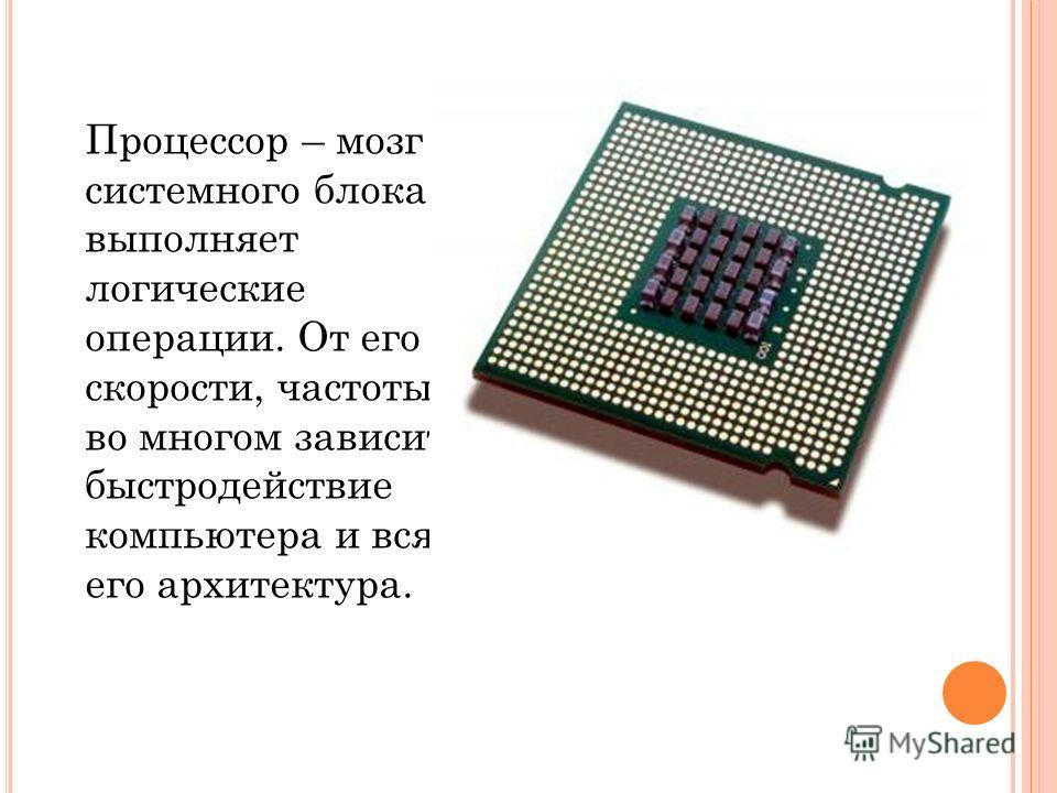 Процессор – мозг системного блока, выполняет логические операции. От его скорости, частоты во многом зависит быстродействие компьютера и вся его архитектура.
