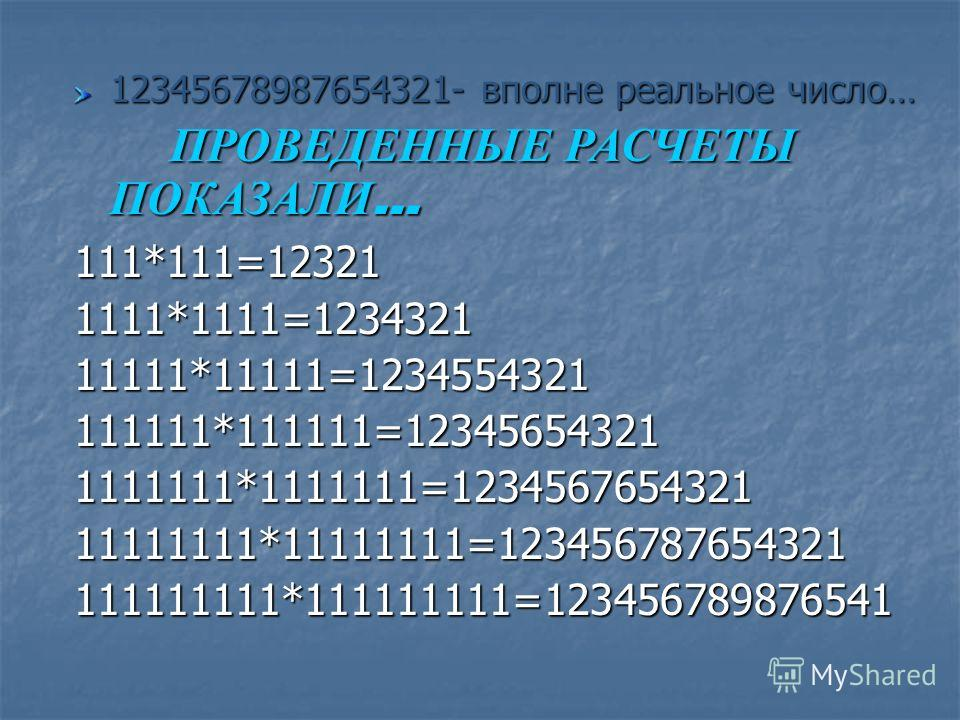 12345678987654321- вполне реальное число… ПРОВЕДЕННЫЕ РАСЧЕТЫ ПОКАЗАЛИ … 111*111=123211111*1111=123432111111*11111=1234554321111111*111111=123456543211111111*1111111=123456765432111111111*11111111=123456787654321111111111*111111111=123456789876541