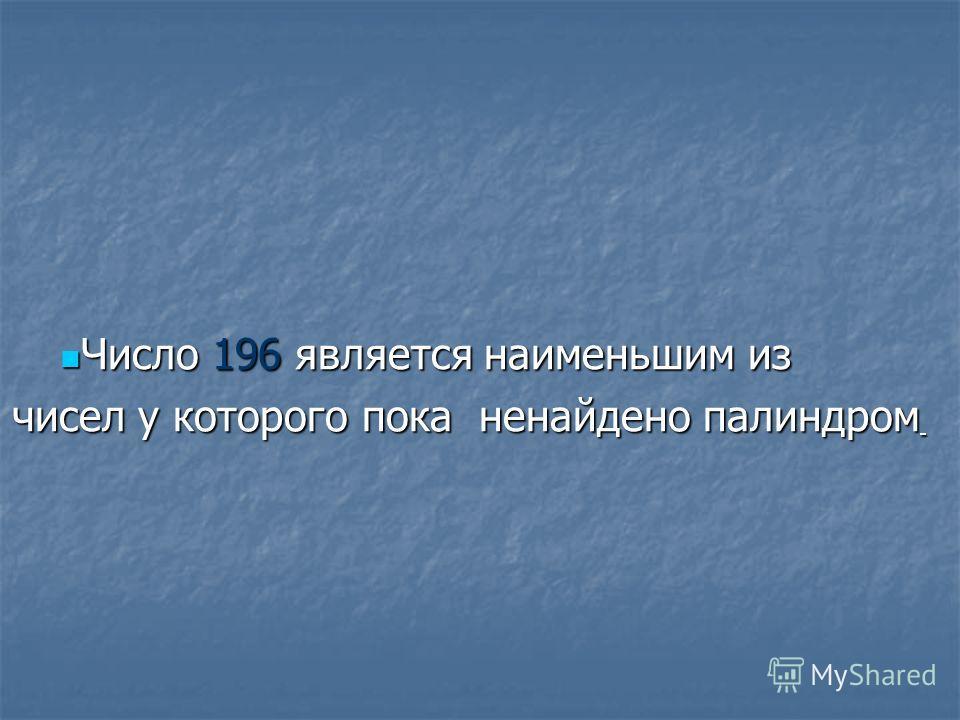 Число 196 является наименьшим из Число 196 является наименьшим из чисел у которого пока ненайдено палиндром