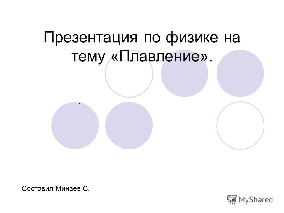 Презентация по физике на тему «Плавление».. Составил Минаев С.