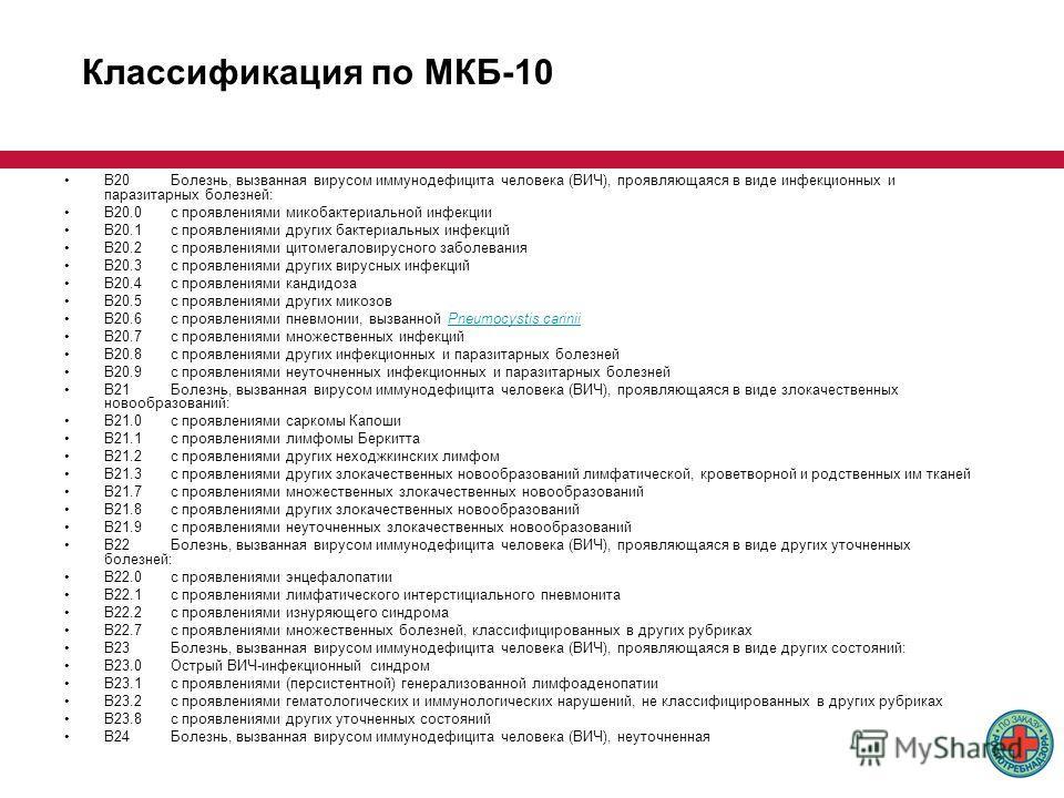 Классификация по МКБ-10 B20Болезнь, вызванная вирусом иммунодефицита человека (ВИЧ), проявляющаяся в виде инфекционных и паразитарных болезней: B20.0с проявлениями микобактериальной инфекции B20.1с проявлениями других бактериальных инфекций B20.2с пр