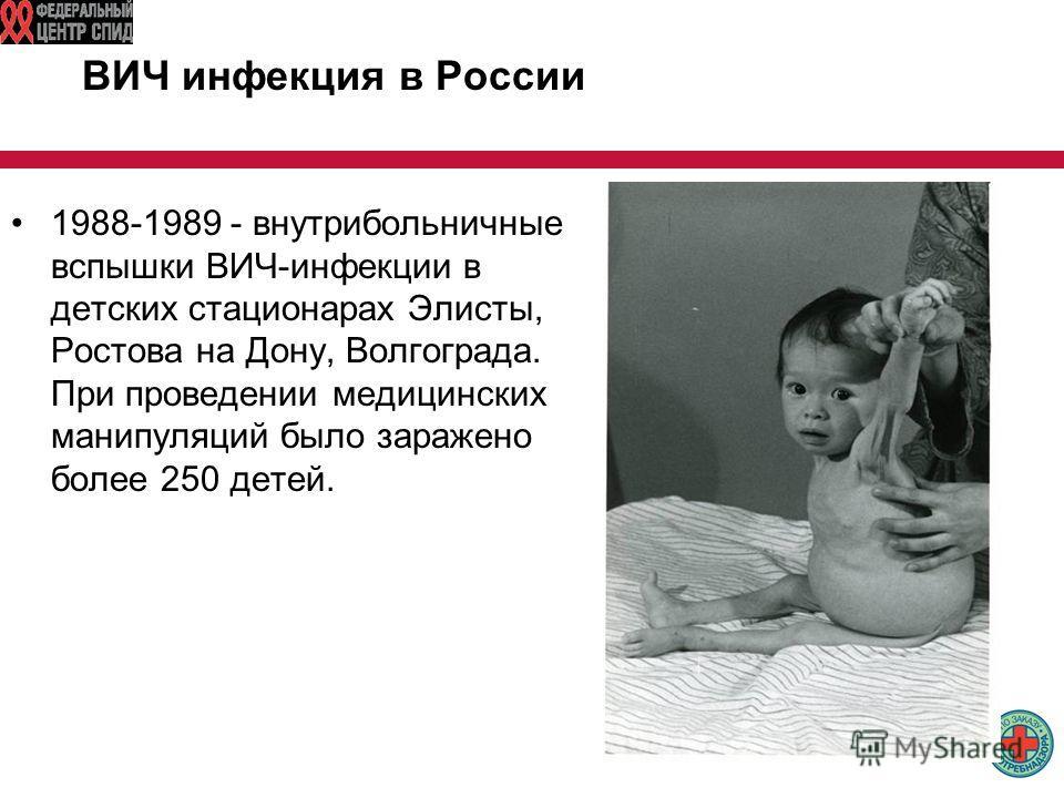 ВИЧ инфекция в России 1988-1989 - внутрибольничные вспышки ВИЧ-инфекции в детских стационарах Элисты, Ростова на Дону, Волгограда. При проведении медицинских манипуляций было заражено более 250 детей.