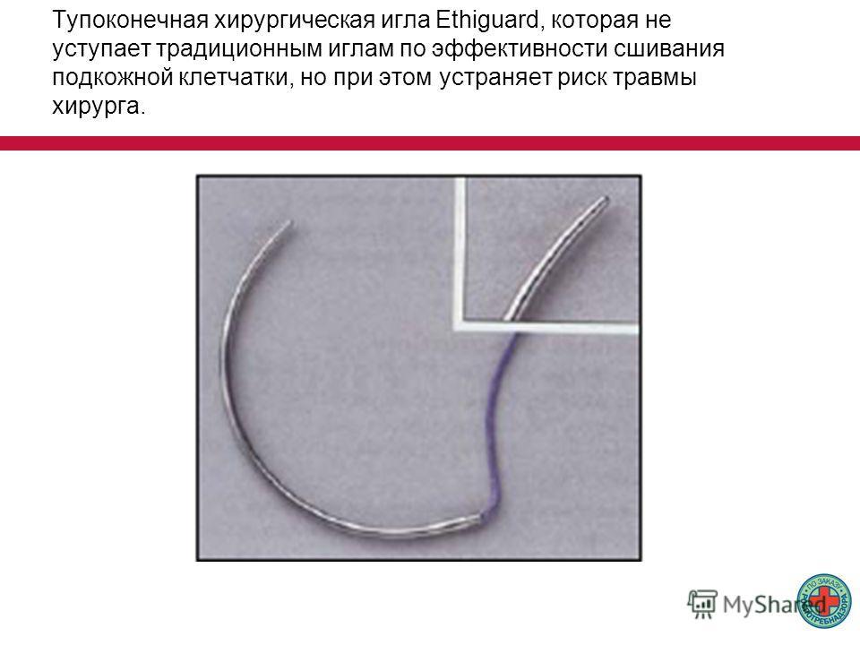 Тупоконечная хирургическая игла Ethiguard, которая не уступает традиционным иглам по эффективности сшивания подкожной клетчатки, но при этом устраняет риск травмы хирурга.