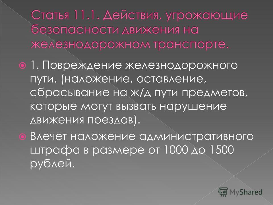 1. Повреждение железнодорожного пути. (наложение, оставление, сбрасывание на ж/д пути предметов, которые могут вызвать нарушение движения поездов). Влечет наложение административного штрафа в размере от 1000 до 1500 рублей.