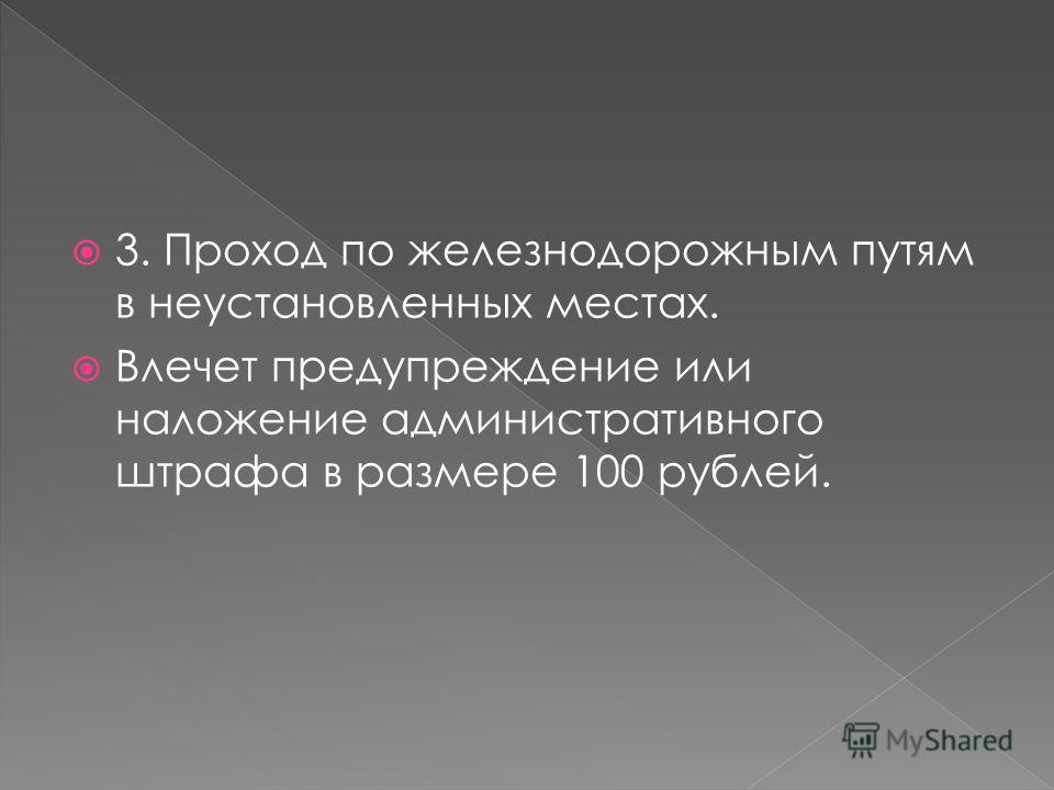 3. Проход по железнодорожным путям в неустановленных местах. Влечет предупреждение или наложение административного штрафа в размере 100 рублей.