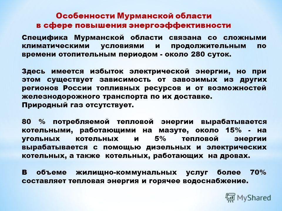 Особенности Мурманской области в сфере повышения энергоэффективности Специфика Мурманской области связана со сложными климатическими условиями и продолжительным по времени отопительным периодом - около 280 суток. Здесь имеется избыток электрической э