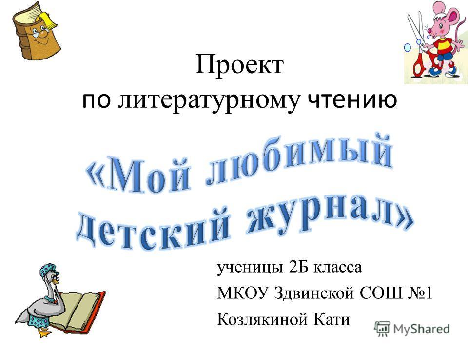 Проект по литературному чтению ученицы 2Б класса МКОУ Здвинской СОШ 1 Козлякиной Кати
