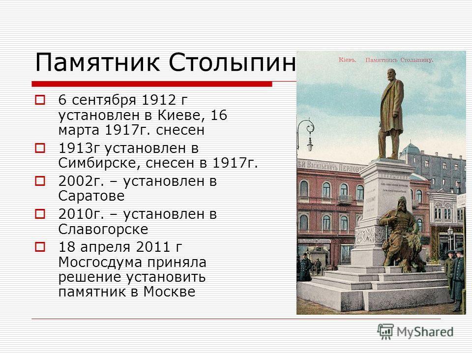 Памятник Столыпину 6 сентября 1912 г установлен в Киеве, 16 марта 1917г. снесен 1913г установлен в Симбирске, снесен в 1917г. 2002г. – установлен в Саратове 2010г. – установлен в Славогорске 18 апреля 2011 г Мосгосдума приняла решение установить памя