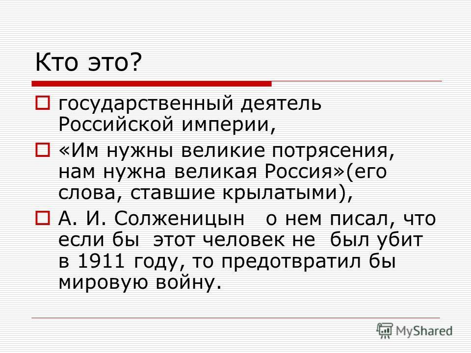 Кто это? государственный деятель Российской империи, «Им нужны великие потрясения, нам нужна великая Россия»(его слова, ставшие крылатыми), А. И. Солженицын о нем писал, что если бы этот человек не был убит в 1911 году, то предотвратил бы мировую вой