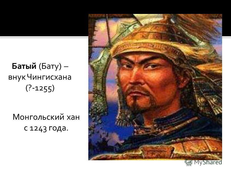 Батый (Бату) – внук Чингисхана (?-1255) Монгольский хан с 1243 года.