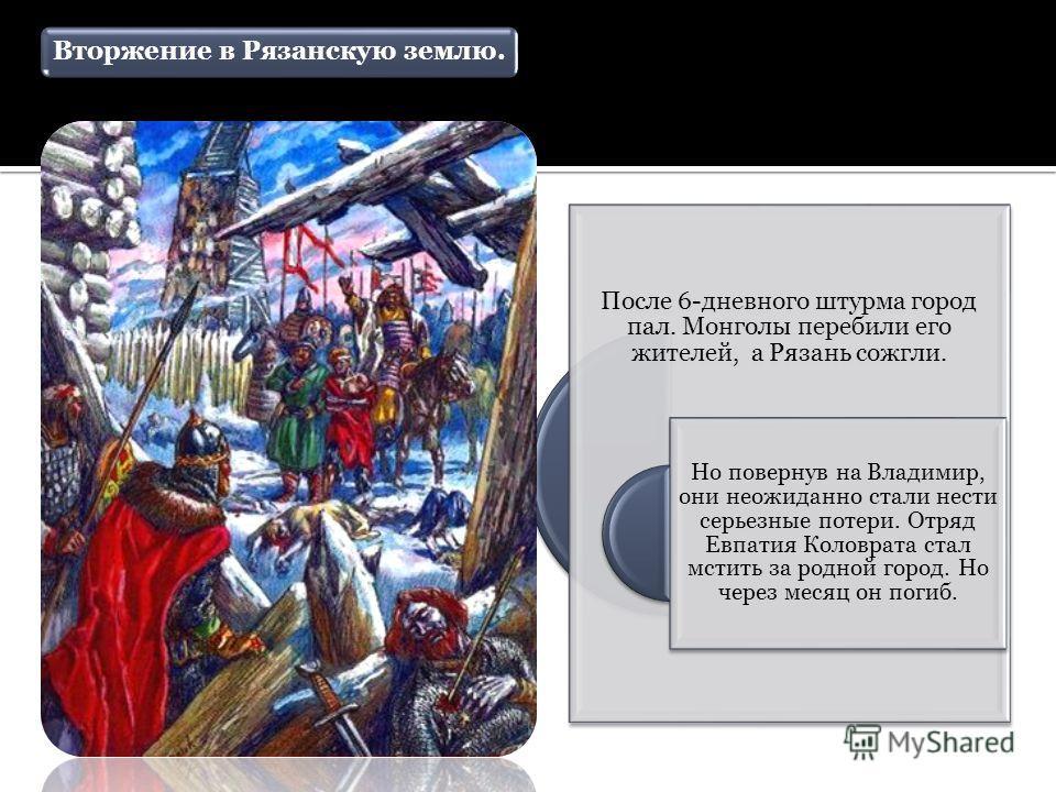 Вторжение в Рязанскую землю. После 6-дневного штурма город пал. Монголы перебили его жителей, а Рязань сожгли. Но повернув на Владимир, они неожиданно стали нести серьезные потери. Отряд Евпатия Коловрата стал мстить за родной город. Но через месяц о