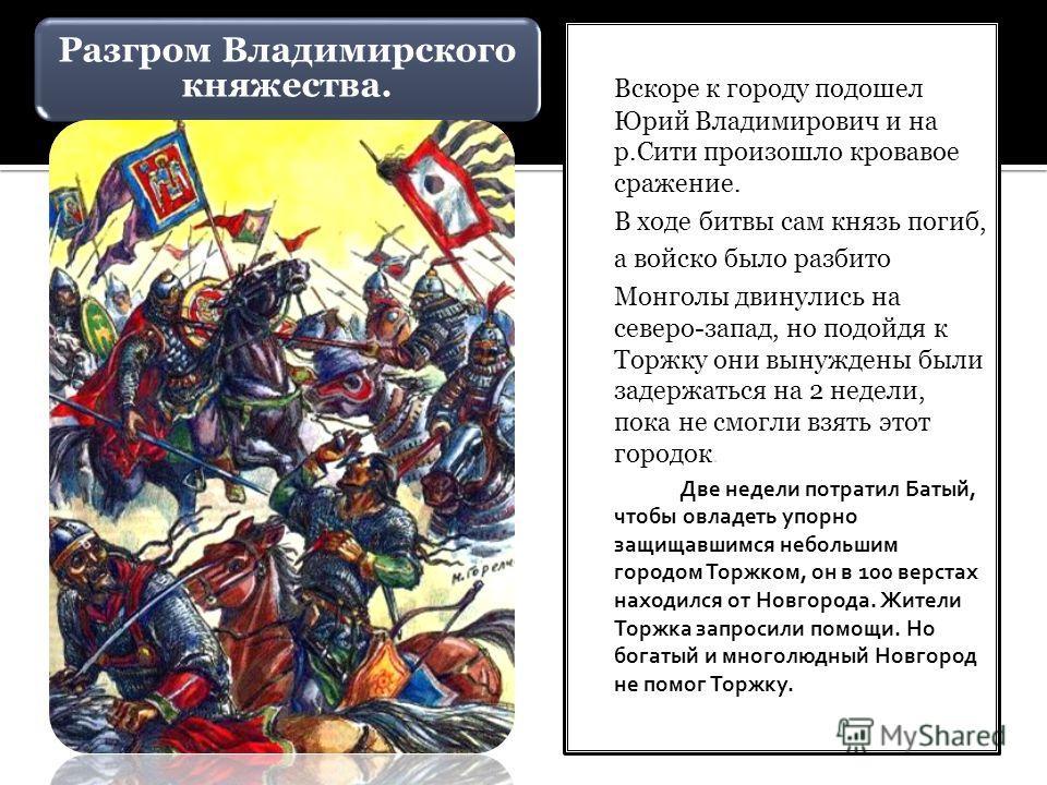 Разгром Владимирского княжества. В феврале 1238 г. Батый подошел к Владимиру. Князь Юрий уехал на Север собирать войска. Монголы разрушили стены и ворвались в город. Княгиня с частью воинов спрятались в Успенском соборе, но монголы заживо их сожгли.