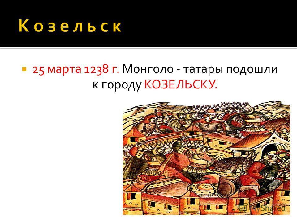 25 марта 1238 г. Монголо - татары подошли к городу КОЗЕЛЬСКУ.