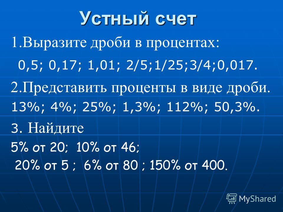 Устный счет 1.Выразите дроби в процентах: 0,5; 0,17; 1,01; 2/5;1/25;3/4;0,017. 2.Представить проценты в виде дроби. 13%; 4%; 25%; 1,3%; 112%; 50,3%. 3. Найдите 5% от 20; 10% от 46; 20% от 5 ; 6% от 80 ; 150% от 400.