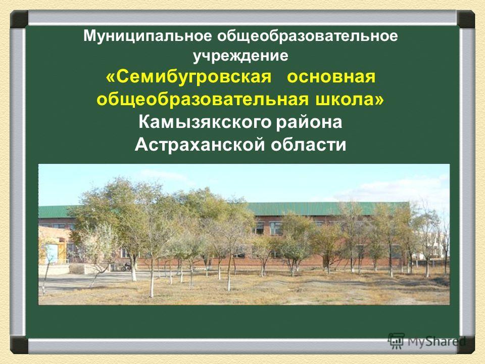 Муниципальное общеобразовательное учреждение «Семибугровская основная общеобразовательная школа» Камызякского района Астраханской области