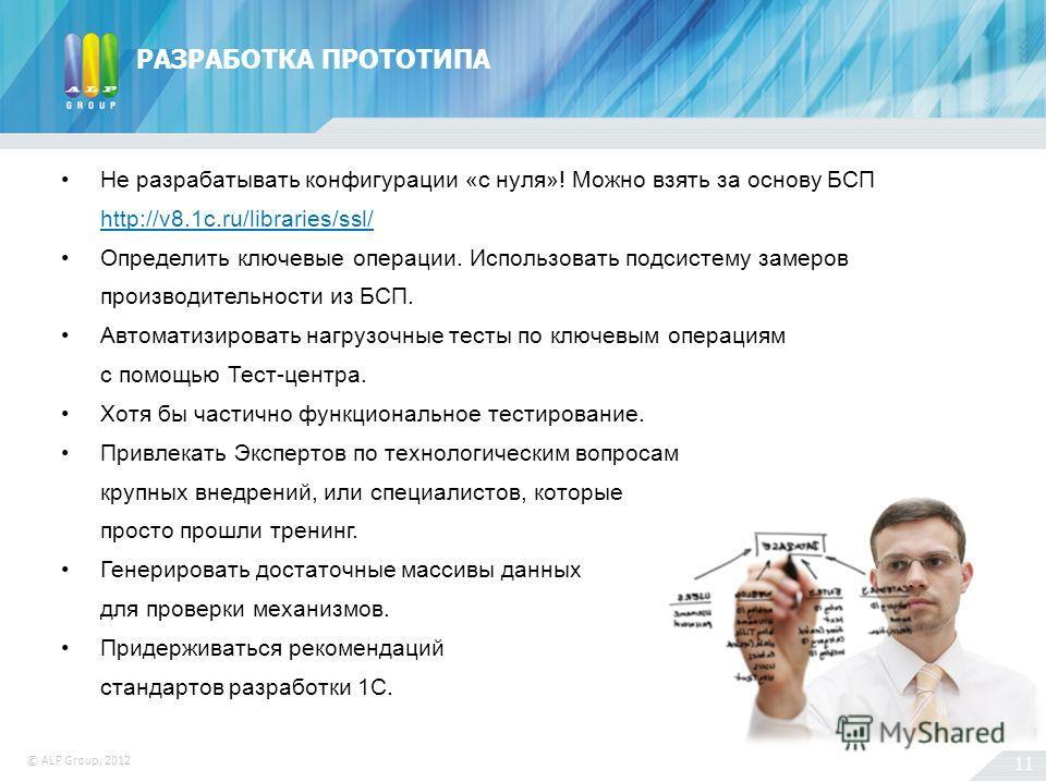 11 © ALP Group, 2012 РАЗРАБОТКА ПРОТОТИПА Не разрабатывать конфигурации «с нуля»! Можно взять за основу БСП http://v8.1c.ru/libraries/ssl/ Определить ключевые операции. Использовать подсистему замеров производительности из БСП. Автоматизировать нагру