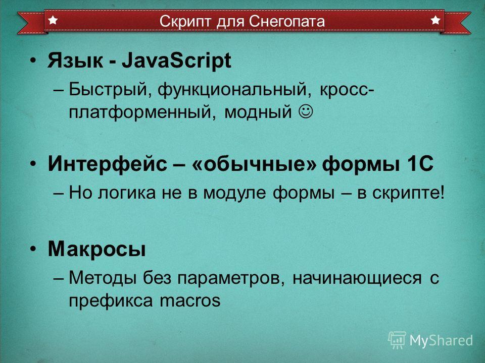 Язык - JavaScript –Быстрый, функциональный, кросс- платформенный, модный Интерфейс – «обычные» формы 1С –Но логика не в модуле формы – в скрипте! Макросы –Методы без параметров, начинающиеся с префикса macros Скрипт для Снегопата