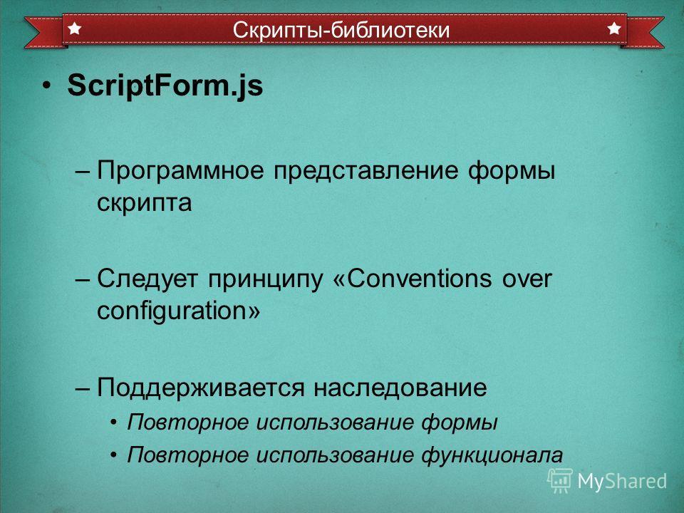 ScriptForm.js –Программное представление формы скрипта –Следует принципу «Conventions over configuration» –Поддерживается наследование Повторное использование формы Повторное использование функционала Скрипты-библиотеки