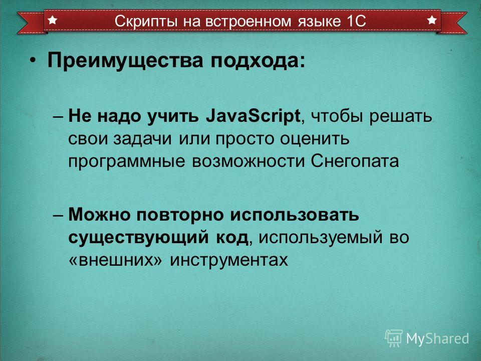 Преимущества подхода: –Не надо учить JavaScript, чтобы решать свои задачи или просто оценить программные возможности Снегопата –Можно повторно использовать существующий код, используемый во «внешних» инструментах Скрипты на встроенном языке 1С