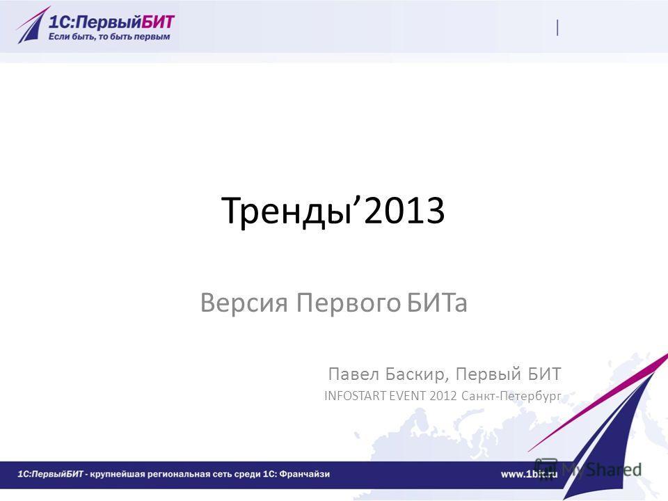 Тренды2013 Версия Первого БИТа Павел Баскир, Первый БИТ INFOSTART EVENT 2012 Санкт-Петербург