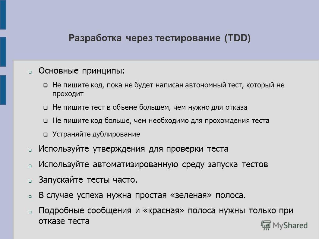 Разработка через тестирование (TDD) Основные принципы: Не пишите код, пока не будет написан автономный тест, который не проходит Не пишите тест в объеме большем, чем нужно для отказа Не пишите код больше, чем необходимо для прохождения теста Устраняй