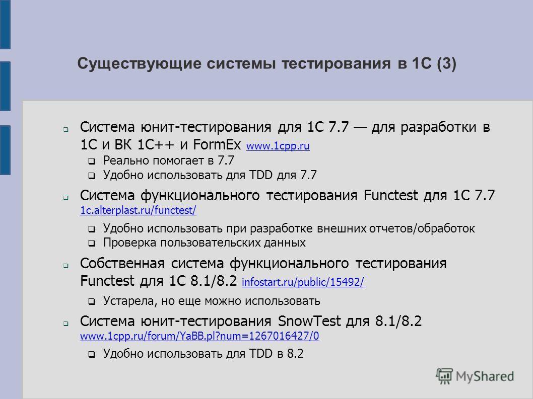 Существующие системы тестирования в 1С (3) Система юнит-тестирования для 1С 7.7 для разработки в 1С и ВК 1С++ и FormEx www.1cpp.ru www.1cpp.ru Реально помогает в 7.7 Удобно использовать для TDD для 7.7 Система функционального тестирования Functest дл