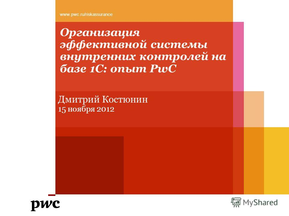 Организация эффективной системы внутренних контролей на базе 1С: опыт PwC Дмитрий Костюнин 15 ноября 2012 www.pwc.ru/riskassurance