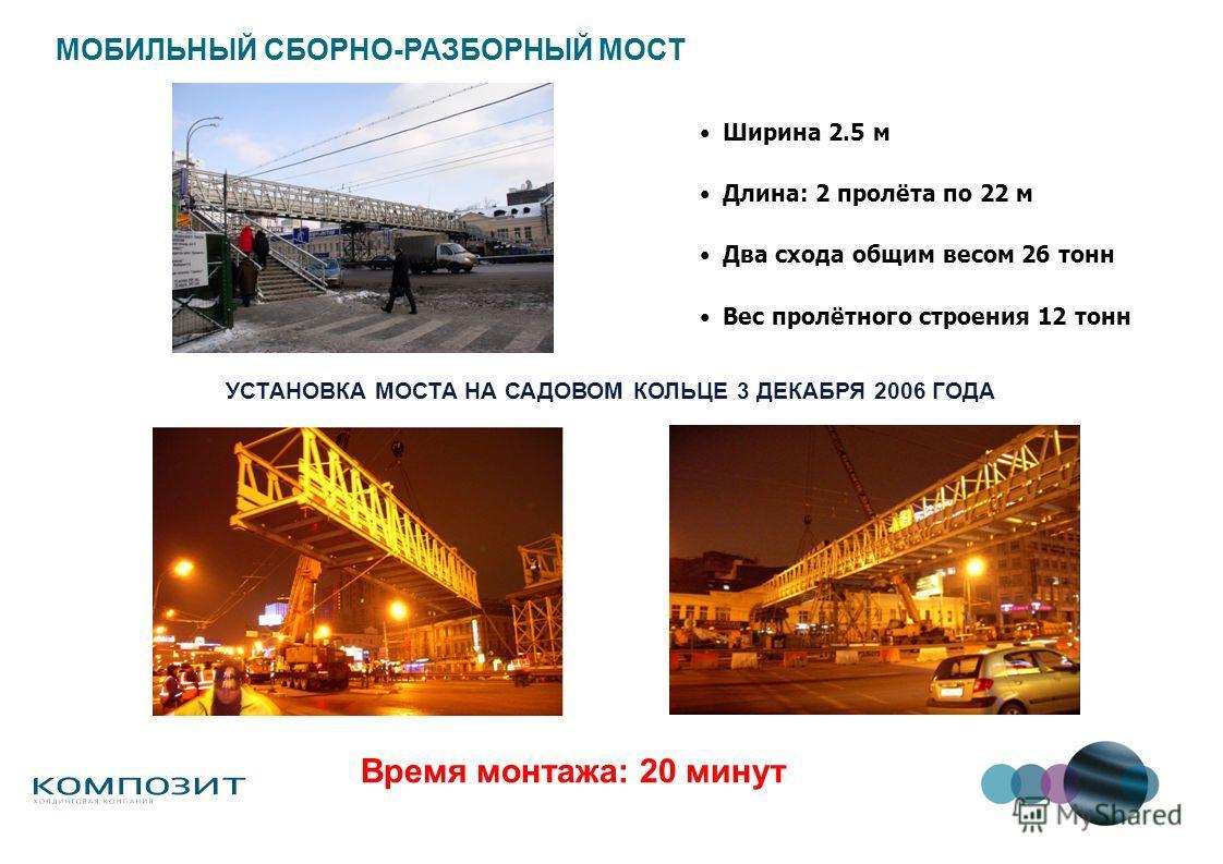 Ширина 2.5 м Длина: 2 пролёта по 22 м Два схода общим весом 26 тонн Вес пролётного строения 12 тонн МОБИЛЬНЫЙ СБОРНО-РАЗБОРНЫЙ МОСТ УСТАНОВКА МОСТА НА САДОВОМ КОЛЬЦЕ 3 ДЕКАБРЯ 2006 ГОДА Время монтажа: 20 минут