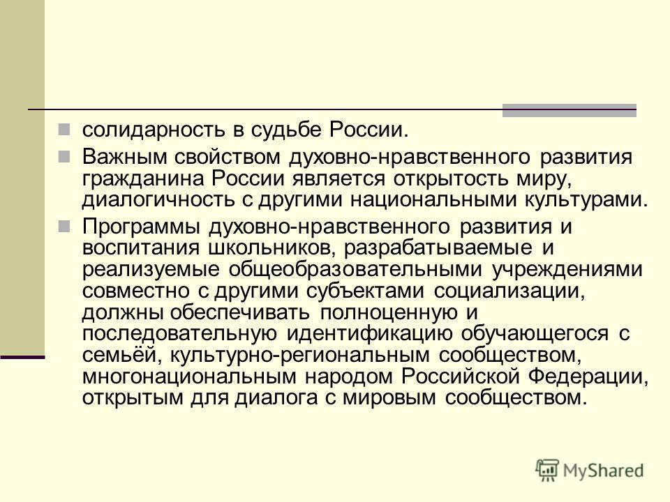 солидарность в судьбе России. Важным свойством духовно-нравственного развития гражданина России является открытость миру, диалогичность с другими национальными культурами. Программы духовно-нравственного развития и воспитания школьников, разрабатывае