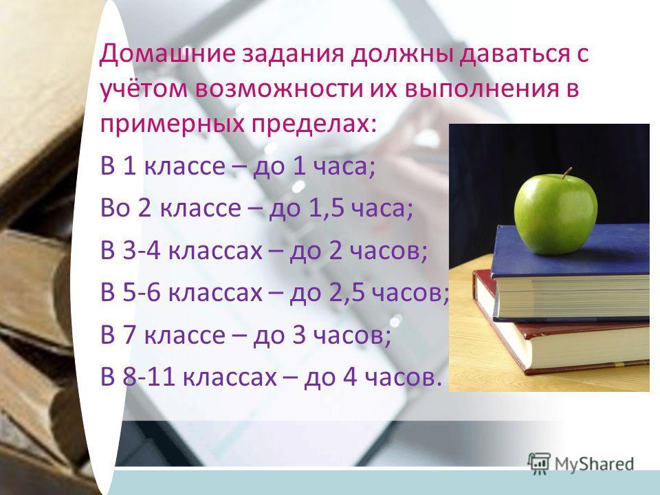 Домашние задания должны даваться с учётом возможности их выполнения в примерных пределах: В 1 классе – до 1 часа; Во 2 классе – до 1,5 часа; В 3-4 классах – до 2 часов; В 5-6 классах – до 2,5 часов; В 7 классе – до 3 часов; В 8-11 классах – до 4 часо