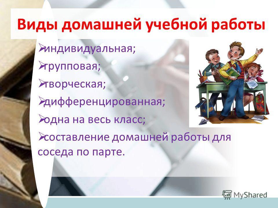 Виды домашней учебной работы индивидуальная; групповая; творческая; дифференцированная; одна на весь класс; составление домашней работы для соседа по парте.