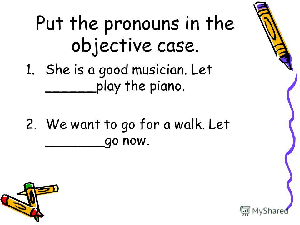 Put the pronouns in the objective case. 1.She is a good musician. Let ______play the piano. 2.We want to go for a walk. Let _______go now.