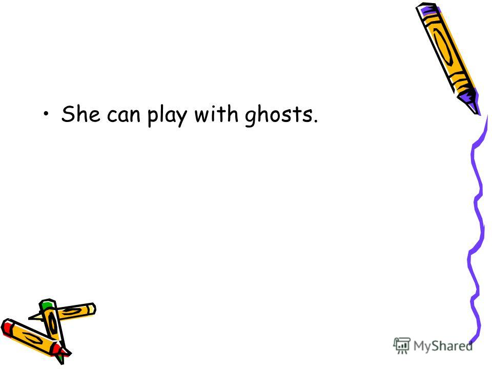 She can play with ghosts.