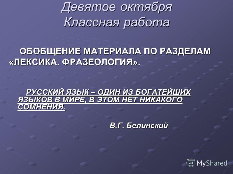 Девятое октября Классная работа ОБОБЩЕНИЕ МАТЕРИАЛА ПО РАЗДЕЛАМ ОБОБЩЕНИЕ МАТЕРИАЛА ПО РАЗДЕЛАМ «ЛЕКСИКА. ФРАЗЕОЛОГИЯ». РУССКИЙ ЯЗЫК – ОДИН ИЗ БОГАТЕЙШИХ ЯЗЫКОВ В МИРЕ, В ЭТОМ НЕТ НИКАКОГО СОМНЕНИЯ. РУССКИЙ ЯЗЫК – ОДИН ИЗ БОГАТЕЙШИХ ЯЗЫКОВ В МИРЕ, В