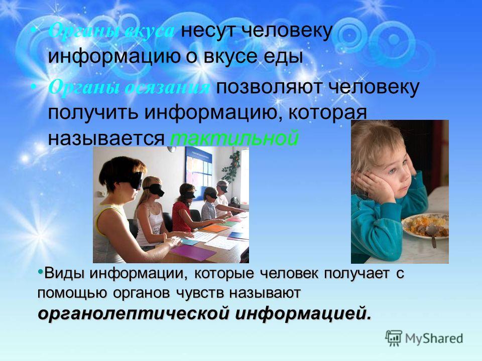 Органы вкуса несут человеку информацию о вкусе еды Органы осязания позволяют человеку получить информацию, которая называется тактильной Виды информации, которые человек получает с помощью органов чувств называют органолептической информацией. Виды и