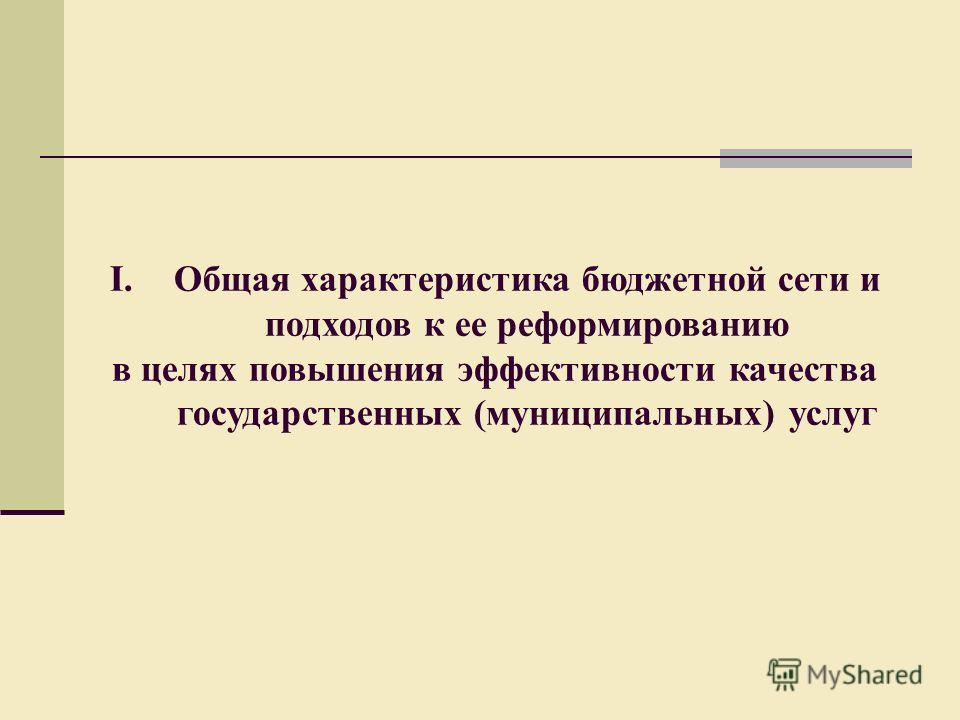 I.Общая характеристика бюджетной сети и подходов к ее реформированию в целях повышения эффективности качества государственных (муниципальных) услуг