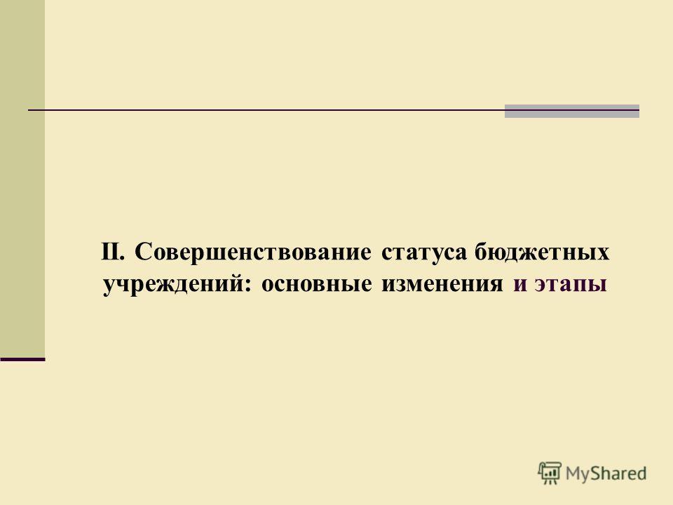 II. Совершенствование статуса бюджетных учреждений: основные изменения и этапы