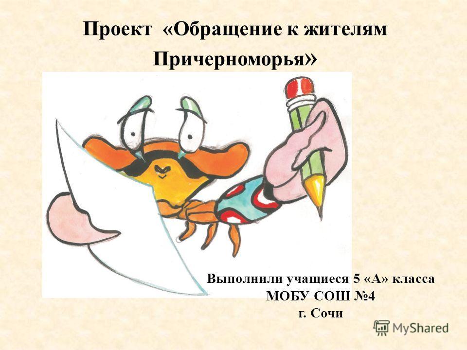 Проект «Обращение к жителям Причерноморья » Выполнили учащиеся 5 «А» класса МОБУ СОШ 4 г. Сочи