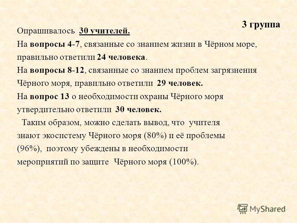 Опрашивалось 30 учителей. На вопросы 4-7, связанные со знанием жизни в Чёрном море, правильно ответили 24 человека. На вопросы 8-12, связанные со знанием проблем загрязнения Чёрного моря, правильно ответили 29 человек. На вопрос 13 о необходимости ох