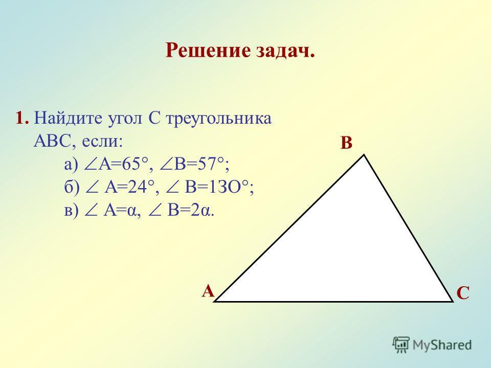 Решение задач. 1. Найдите угол С треугольника АВС, если: а) А=65°, В=57°; б) А=24°, В=1ЗО°; в) А=α, В=2α. А В С